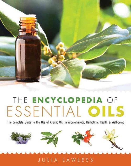 The Encyclopedia Of Essential Oils - The Complete Guide to the Use of Aromatic Oils in Aromatherapy, Heralism, Health & Well-Being