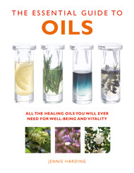 The Essential Guide To Oils - All The Healing Oils You Will Ever Need For Well-Being And Vitality