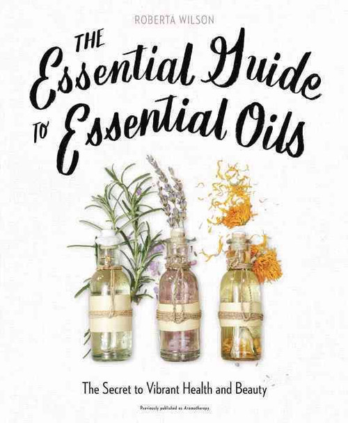The Essential Guide To Essential Oils by Roberta Wilson The Secret to Vibrant Health and Beauty