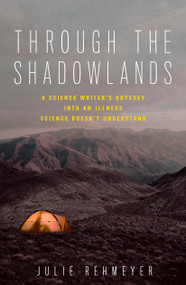 Through the Shadowlands (A Science Writer's Odyssey into an Illness Science Doesn't Understand) by Julie Rehmeyer, 9781623367657