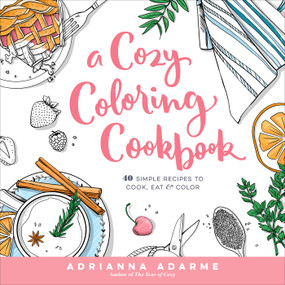 A Cozy Coloring Cookbook (40 Simple Recipes to Cook, Eat & Color) by Adrianna Adarme, Amber Day, 9781623368326