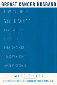 Breast Cancer Husband (How to Help Your Wife (and Yourself) during Diagnosis, Treatment and Beyond) by Marc Silver, Frederick Smith, 9781579548339