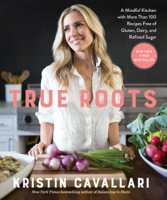 True Roots (A Mindful Kitchen with More Than 100 Recipes Free of Gluten, Dairy, and Refined Sugar: A Cookbook) by Kristin Cavallari, 9781623369163