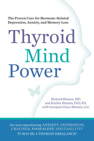 Thyroid Mind Power (The Proven Cure for Hormone-Related Depression, Anxiety, and Memory Loss) by Richard Shames, Karliee Shames, Georjana Grace Shames, Sam Von Reiche, 9781605292786