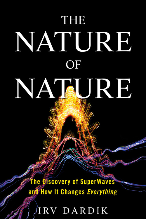 The Nature of Nature (The Discovery of SuperWaves and How It Changes Everything) by Irving Dardik, Estee Dardik Lichter, 9781623369354