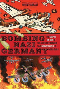 Bombing Nazi Germany (The Graphic History of the Allied Air Campaign That Defeated Hitler in World War II) by Wayne Vansant, Wayne Vansant, 9781939581761