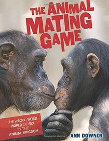 The Animal Mating Game (The Wacky, Weird World of Sex in the Animal Kingdom) by Ann Downer, 9781467785716