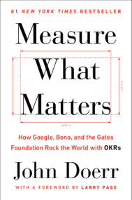 Measure What Matters (How Google, Bono, and the Gates Foundation Rock the World with OKRs) by John Doerr, Larry Page, 9780525536222