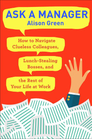 Ask a Manager (How to Navigate Clueless Colleagues, Lunch-Stealing Bosses, and the Rest of Your Life at Work) by Alison Green, 9780399181818