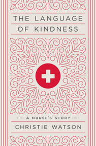 The Language of Kindness (A Nurse's Story) by Christie Watson, 9781524761639