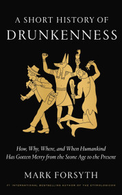 A Short History of Drunkenness (How, Why, Where, and When Humankind Has Gotten Merry from the Stone Age to the  Present) by Mark Forsyth, 9780525575375