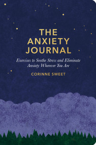 The Anxiety Journal (Exercises to Soothe Stress and Eliminate Anxiety Wherever You Are : A Guided Journal) by Corinne Sweet, 9781635652185
