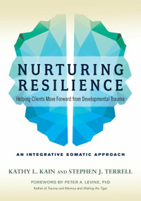 Nurturing Resilience (Helping Clients Move Forward from Developmental Trauma--An Integrative Somatic Approach) by Kathy L. Kain, Stephen J. Terrell, Peter A. Levine, Ph.D., 9781623172039