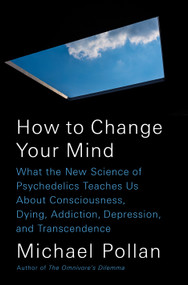 How to Change Your Mind (What the New Science of Psychedelics Teaches Us About Consciousness, Dying, Addiction, Depression, and Transcendence) by Michael Pollan, 9781594204227