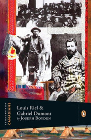 Extraordinary Canadians: Louis Riel and Gabriel Dumont (A Penguin Lives Biography) by Joseph Boyden, 9780143055860