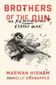 Brothers of the Gun (A Memoir of the Syrian War) by Marwan Hisham, Molly Crabapple, Molly Crabapple, 9780399590627