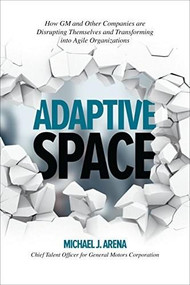 Adaptive Space: How GM and Other Companies are Positively Disrupting Themselves and Transforming into Agile Organizations by Michael J. Arena, 9781260118025
