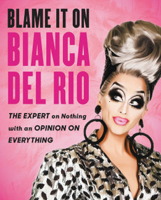 Blame It On Bianca Del Rio (The Expert On Nothing With An Opinion On Everything) by Bianca Del Rio, 9780062690876