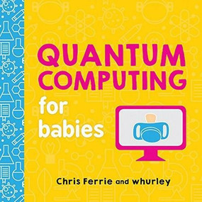 Quantum Computing for Babies by Chris Ferrie, whurley, 9781492671183