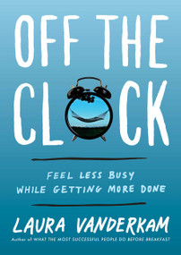 Off the Clock (Feel Less Busy While Getting More Done) by Laura Vanderkam, 9780735219816