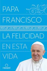 La felicidad en esta vida / Pope Francis: Happiness in This Life by Papa Francisco, 9781947783386