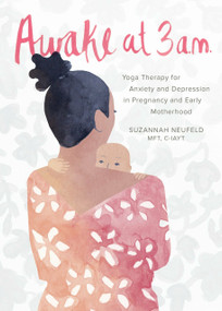 Awake at 3 a.m. (Yoga Therapy for Anxiety and Depression in Pregnancy and Early Motherhood) by Suzannah Neufeld, MFT, 9781941529928