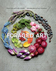 Foraged Art (Creating Projects Using Blooms, Branches, Leaves, Stones, and Other Elements Discovered in Nature) by Peter Cole, Leslie Jonath, 9781681882598