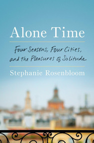 Alone Time (Four Seasons, Four Cities, and the Pleasures of Solitude) by Stephanie Rosenbloom, 9780399562303