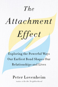The Attachment Effect (Exploring the Powerful Ways Our Earliest Bond Shapes Our Relationships and Lives) by Peter Lovenheim, 9780143132424