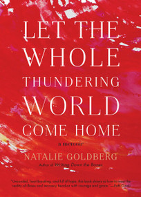 Let the Whole Thundering World Come Home (A Memoir) by Natalie Goldberg, 9781611805673