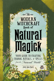 The Modern Witchcraft Book of Natural Magick (Your Guide to Crafting Charms, Rituals, and Spells from the Natural World) by Judy Ann Nock, 9781507207208