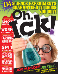 Oh, Ick! (114 Science Experiments Guaranteed to Gross You Out!) by Joy Masoff, Jessica Garrett, Ben Ligon, 9780761187387