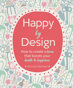 Happy by Design (How to create a home that boosts your health and happiness) by Victoria Harrison, Debbie Powell, 9781681884158