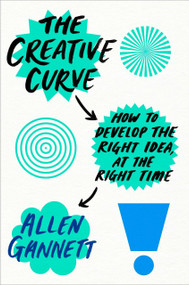 The Creative Curve (How to Develop the Right Idea, at the Right Time) by Allen Gannett, 9781524761714