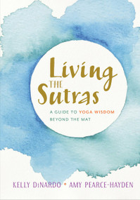 Living the Sutras (A Guide to Yoga Wisdom beyond the Mat) by Kelly DiNardo, Amy Pearce-Hayden, 9781611805499