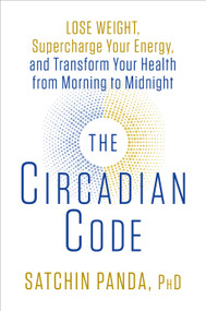 The Circadian Code (Lose Weight, Supercharge Your Energy, and Transform Your Health from Morning to Midnight) by Satchin Panda, PhD, 9781635652437