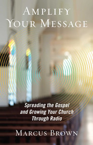 Amplify Your Message (Spreading the Gospel and Growing Your Church Through Radio) by Marcus Brown, 9781621578666