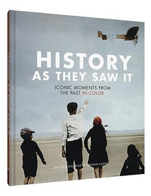 History as They Saw It (Iconic Moments from the Past in Color (Coffee Table Books, Historical Books, Art Books)) by Wolfgang Wild, Jordan Lloyd, 9781452169507