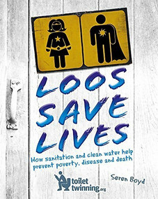 Loos Save Lives (How sanitation and clean water help prevent poverty, disease and death) by Seren Boyd, 9781526303752