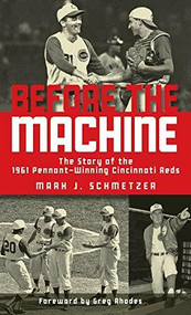 Before the Machine (The Story of the 1961 Pennant-Winning Reds) - 9781578605842 by Mark J. Schmetzer, Greg Rhodes, 9781578605842