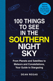 100 Things to See in the Southern Night Sky (From Planets and Satellites to Meteors and Constellations, Your Guide to Stargazing) by Dean Regas, 9781507207802