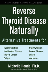 Reverse Thyroid Disease Naturally (Alternative Treatments for Hyperthyroidism, Hypothyroidism, Hashimoto's Disease,  Graves' Disease, Thyroid Cancer, Goiters, and More) by Michelle Honda, Dr. Sherrill Sellman, 9781578267569