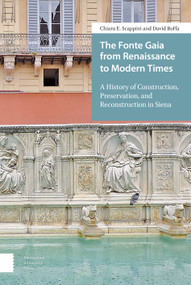 The Fonte Gaia from Renaissance to Modern Times (A History of Construction, Preservation, and Reconstruction in Siena) by Chiara E. Scappini, David Boffa, 9789462984592