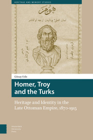 Homer, Troy and the Turks (Heritage and Identity in the Late Ottoman Empire, 1870-1915) by Günay Uslu, 9789462982697
