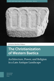 The Christianization of Western Baetica (Architecture, Power, and Religion in a Late Antique Landscape) by Jeronimo Sanchez Velasco, 9789089649324