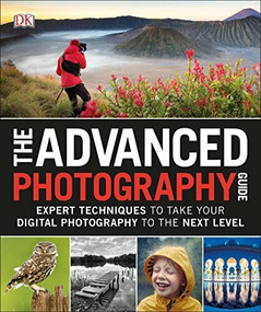 The Advanced Photography Guide (Expert Techniques to Take Your Digital Photography to the Next Level) by DK, 9781465473561