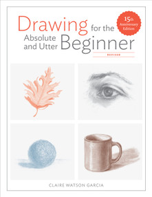 Drawing for the Absolute and Utter Beginner, Revised (15th Anniversary Edition) by Claire Watson Garcia, 9780399580512