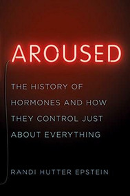 Aroused (The History of Hormones and How They Control Just About Everything) by Randi Hutter Epstein, 9780393239607