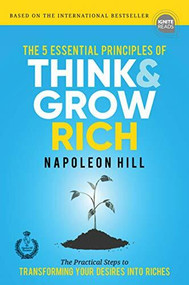 The 5 Essential Principles of Think and Grow Rich (The Practical Steps to Transforming Your Desires into Riches) by Napoleon Hill, 9781492656906