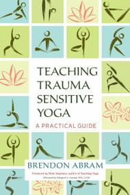 Teaching Trauma-Sensitive Yoga (A Practical Guide) by Brendon Abram, Mark Stephens, Margaret A. Howard, 9781623172244